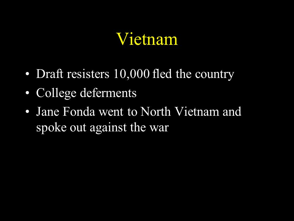 Vietnam Draft resisters 10,000 fled the country College deferments Jane Fonda went to North Vietnam and spoke out against the war