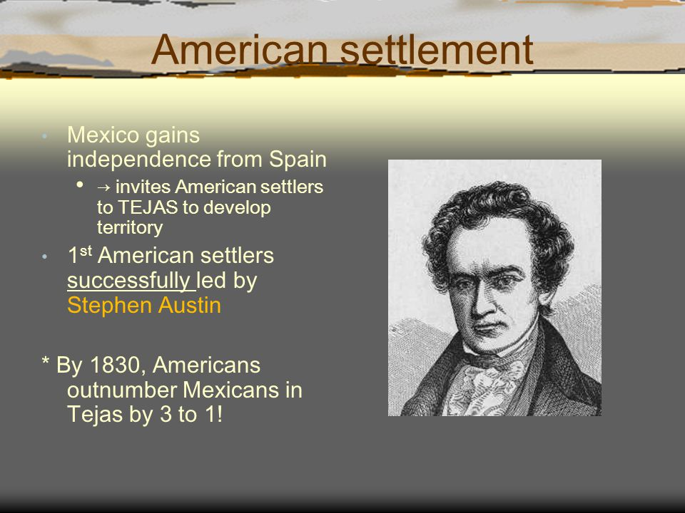 American settlement Mexico gains independence from Spain → invites American settlers to TEJAS to develop territory 1 st American settlers successfully led by Stephen Austin * By 1830, Americans outnumber Mexicans in Tejas by 3 to 1!