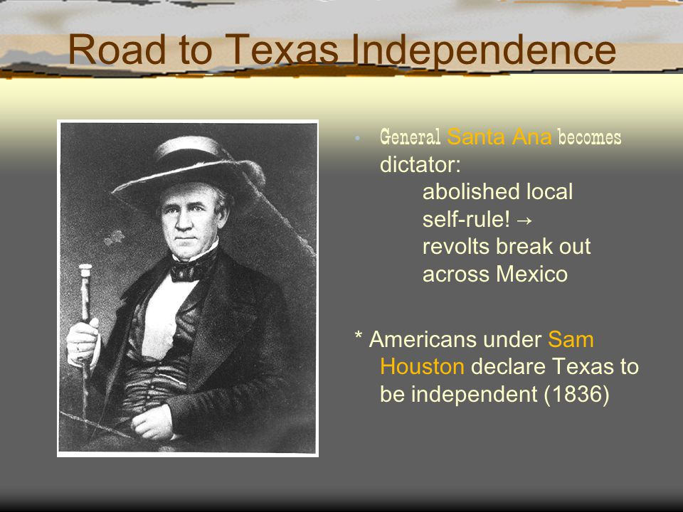 Road to Texas Independence General Santa Ana becomes dictator: abolished local self-rule! → revolts break out across Mexico * Americans under Sam Hous