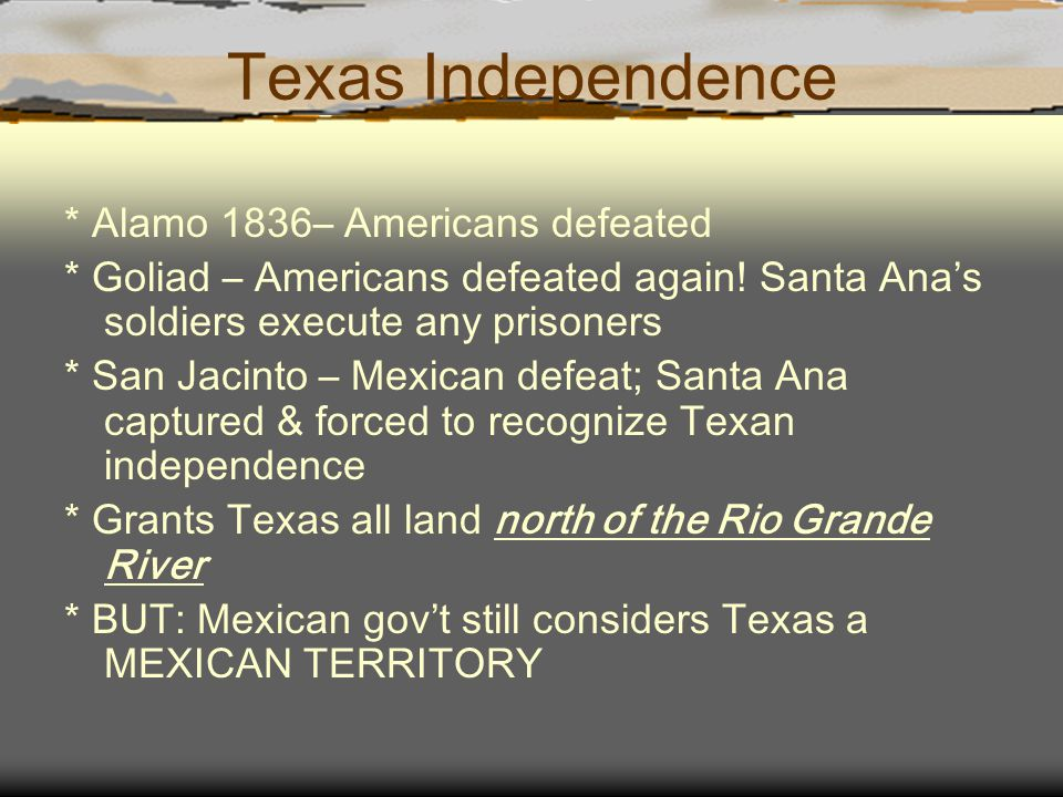 Texas Independence * Alamo 1836– Americans defeated * Goliad – Americans defeated again! Santa Ana's soldiers execute any prisoners * San Jacinto – Me