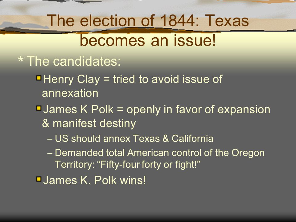 The election of 1844: Texas becomes an issue! * The candidates: Henry Clay = tried to avoid issue of annexation James K Polk = openly in favor of expa