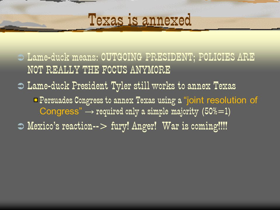 Texas is annexed  Lame-duck means: OUTGOING PRESIDENT; POLICIES ARE NOT REALLY THE FOCUS ANYMORE  Lame-duck President Tyler still works to annex Texas Persuades Congress to annex Texas using a joint resolution of Congress → required only a simple majority (50%=1)  Mexico's reaction--> fury.
