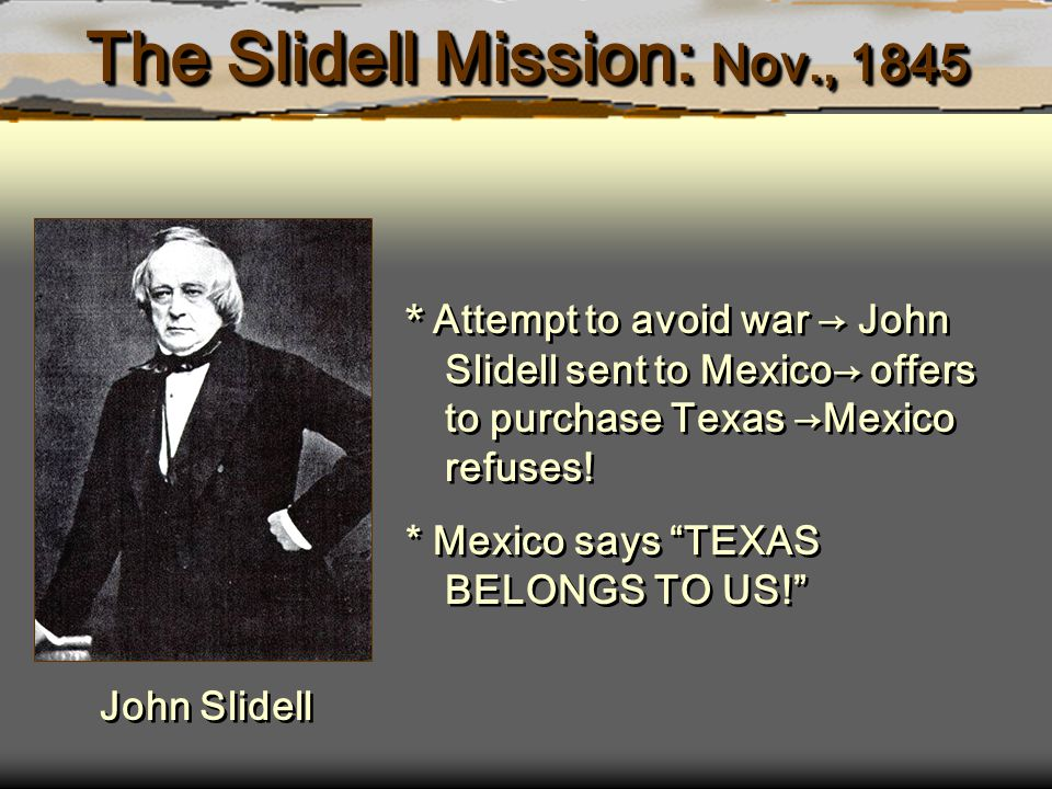The Slidell Mission: Nov., 1845 * Attempt to avoid war → John Slidell sent to Mexico→ offers to purchase Texas →Mexico refuses.
