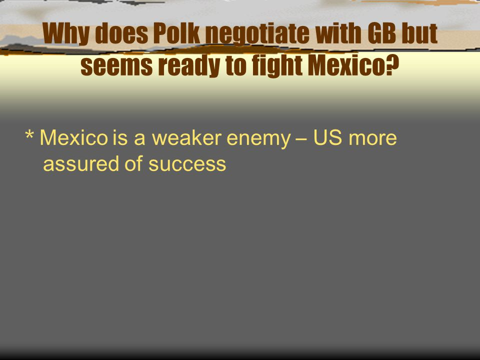 Why does Polk negotiate with GB but seems ready to fight Mexico? * Mexico is a weaker enemy – US more assured of success