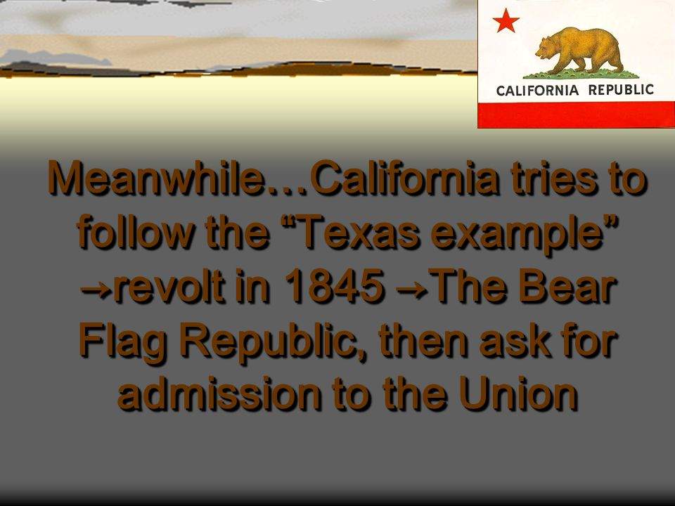 """Meanwhile…California tries to follow the """"Texas example"""" →revolt in 1845 →The Bear Flag Republic, then ask for admission to the Union"""