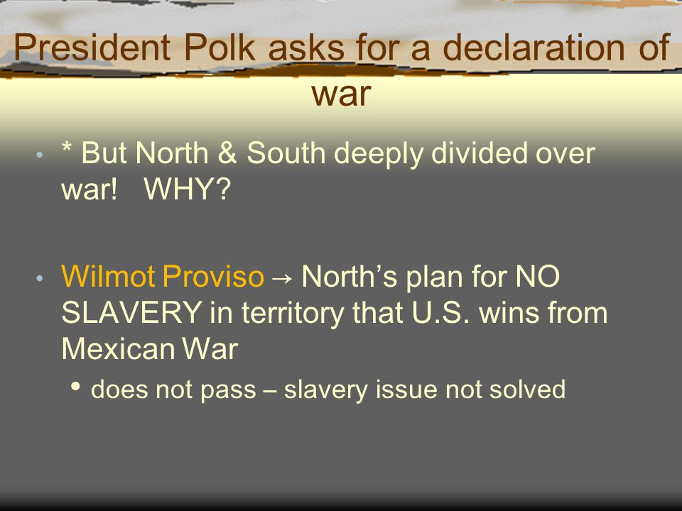 President Polk asks for a declaration of war * But North & South deeply divided over war! WHY? Wilmot Proviso → North's plan for NO SLAVERY in territo