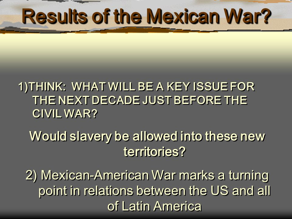 Results of the Mexican War? 1)THINK: WHAT WILL BE A KEY ISSUE FOR THE NEXT DECADE JUST BEFORE THE CIVIL WAR? Would slavery be allowed into these new t