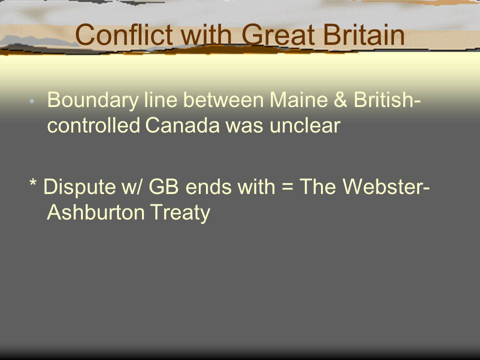 Conflict with Great Britain Boundary line between Maine & British- controlled Canada was unclear * Dispute w/ GB ends with = The Webster- Ashburton Treaty