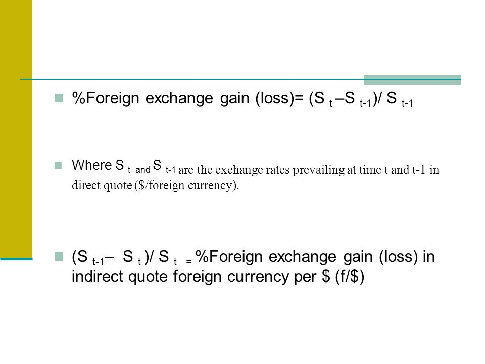 %Foreign exchange gain (loss)= (S t –S t-1 )/ S t-1 Where S t and S t-1 are the exchange rates prevailing at time t and t-1 in direct quote ($/foreign currency).