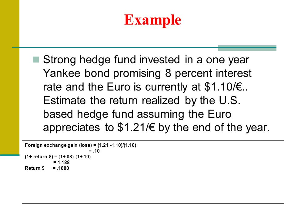 Example Strong hedge fund invested in a one year Yankee bond promising 8 percent interest rate and the Euro is currently at $1.10/€..
