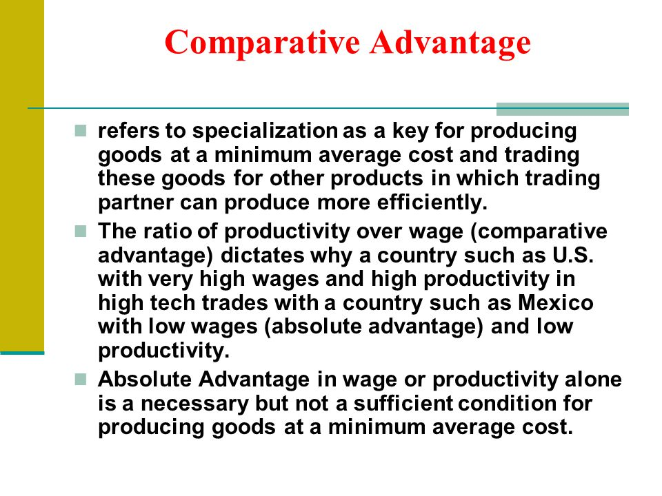 Comparative Advantage refers to specialization as a key for producing goods at a minimum average cost and trading these goods for other products in which trading partner can produce more efficiently.