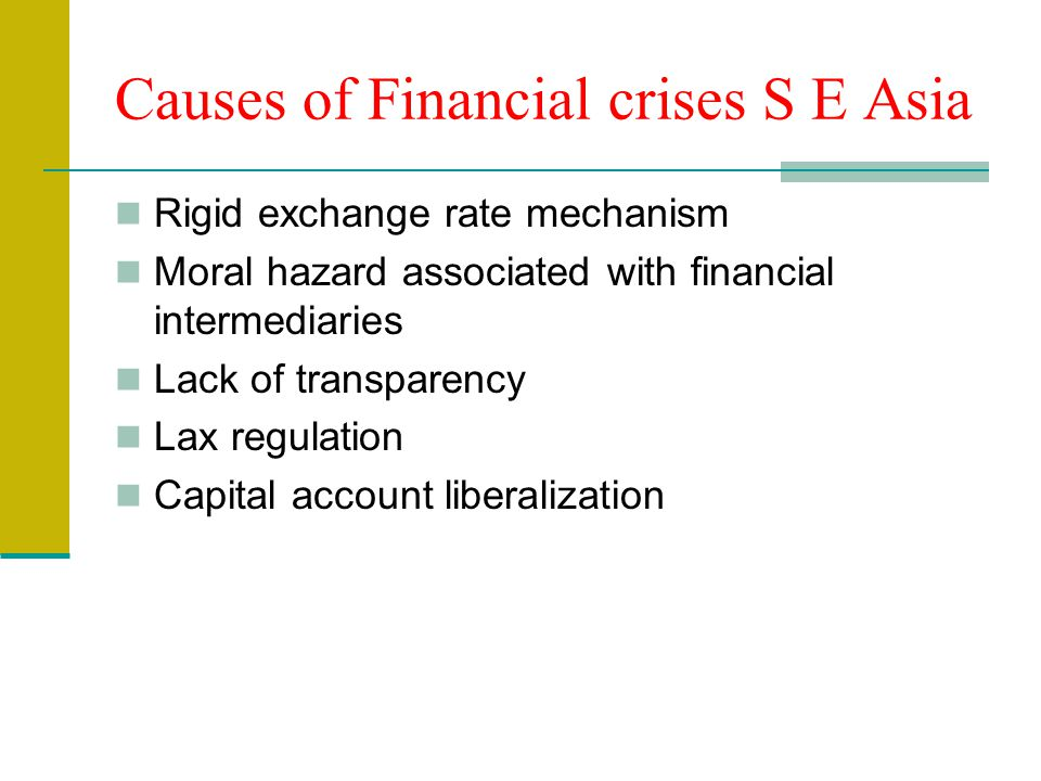 Causes of Financial crises S E Asia Rigid exchange rate mechanism Moral hazard associated with financial intermediaries Lack of transparency Lax regulation Capital account liberalization