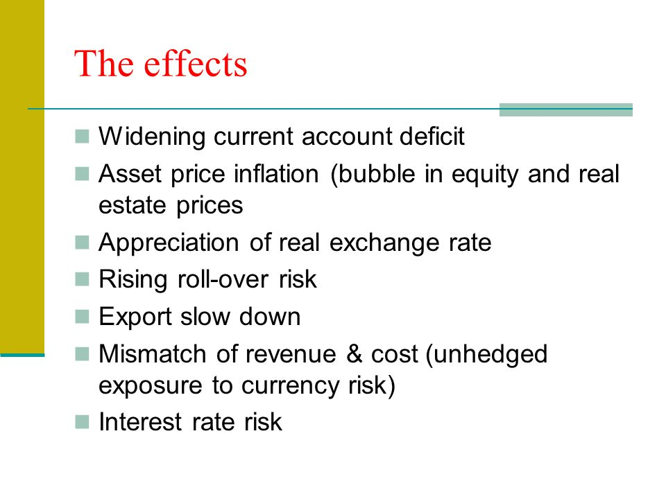 The effects Widening current account deficit Asset price inflation (bubble in equity and real estate prices Appreciation of real exchange rate Rising roll-over risk Export slow down Mismatch of revenue & cost (unhedged exposure to currency risk) Interest rate risk
