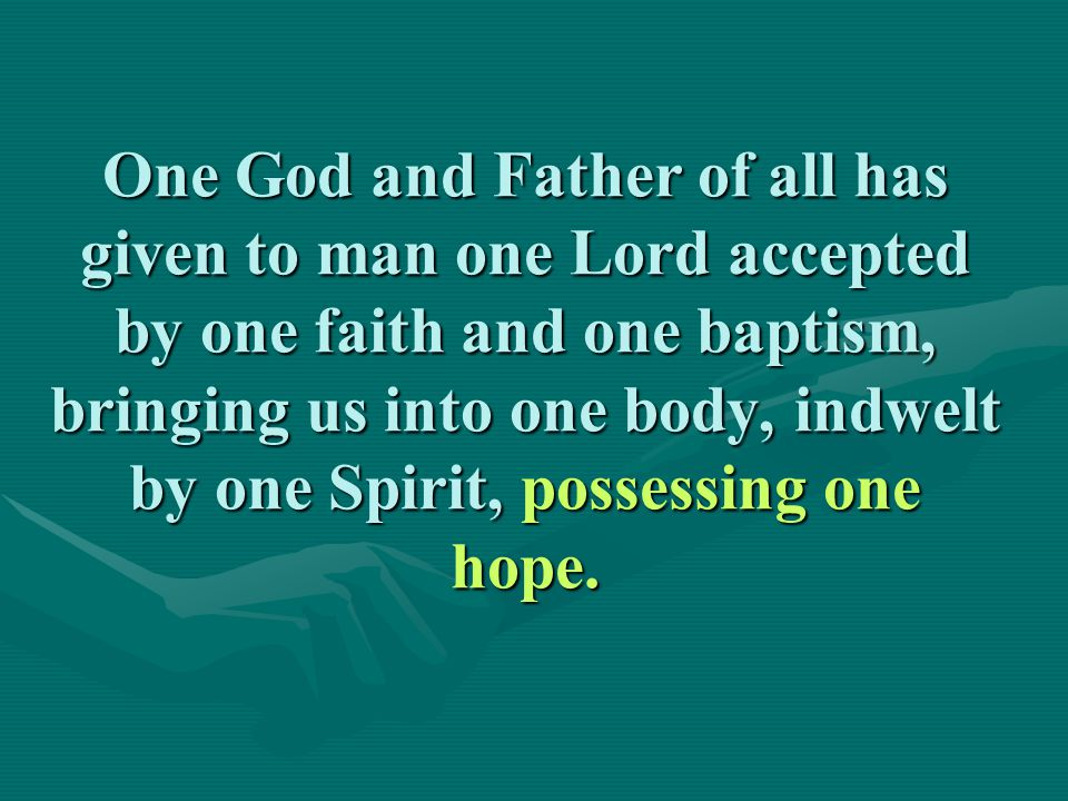 One God and Father of all has given to man one Lord accepted by one faith and one baptism, bringing us into one body, indwelt by one Spirit, possessing one hope.