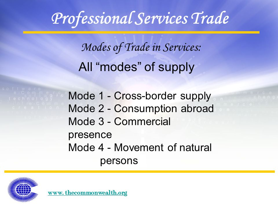 """www. thecommonwealth.org Professional Services Trade Modes of Trade in Services: All """"modes"""" of supply Mode 1 - Cross-border supply Mode 2 - Consumpti"""