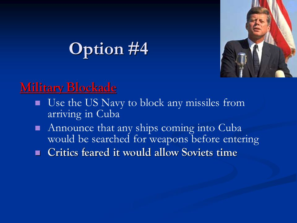 Option #4 Military Blockade Use the US Navy to block any missiles from arriving in Cuba Announce that any ships coming into Cuba would be searched for weapons before entering Critics feared it would allow Soviets time Critics feared it would allow Soviets time