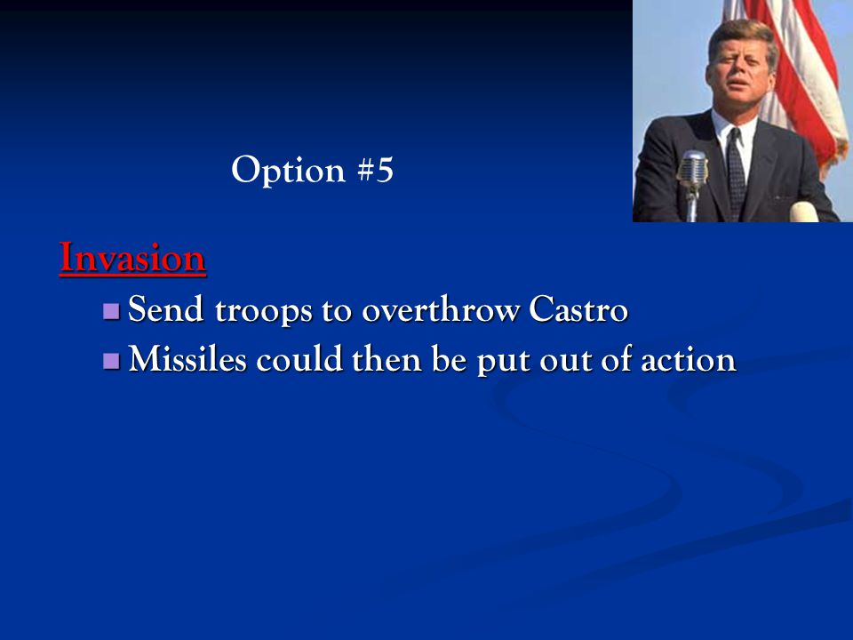 Invasion Send troops to overthrow Castro Send troops to overthrow Castro Missiles could then be put out of action Missiles could then be put out of ac