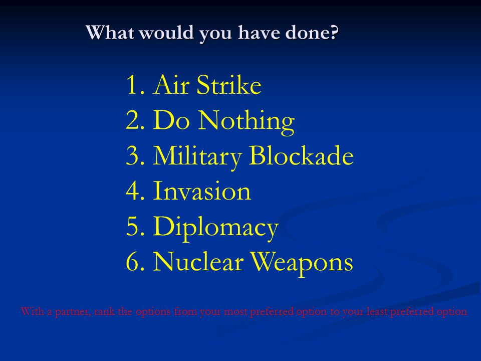 What would you have done? 1. Air Strike 2. Do Nothing 3. Military Blockade 4. Invasion 5. Diplomacy 6. Nuclear Weapons With a partner, rank the option