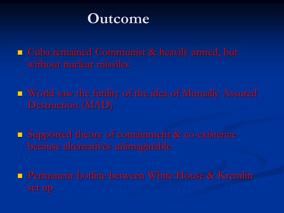 Outcome Cuba remained Communist & heavily armed, but without nuclear missiles Cuba remained Communist & heavily armed, but without nuclear missiles Wo