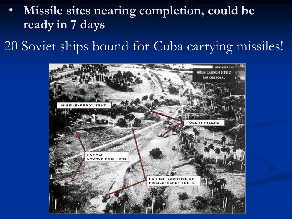 Missile sites nearing completion, could be ready in 7 days Missile sites nearing completion, could be ready in 7 days 20 Soviet ships bound for Cuba carrying missiles!