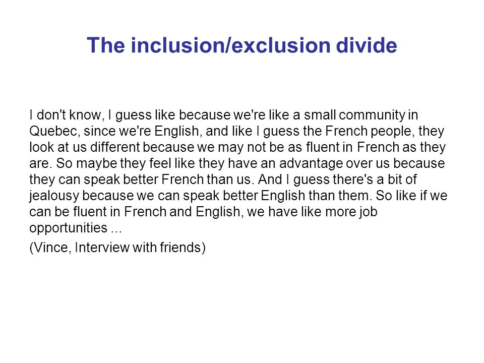 The inclusion/exclusion divide I don t know, I guess like because we re like a small community in Quebec, since we re English, and like I guess the French people, they look at us different because we may not be as fluent in French as they are.