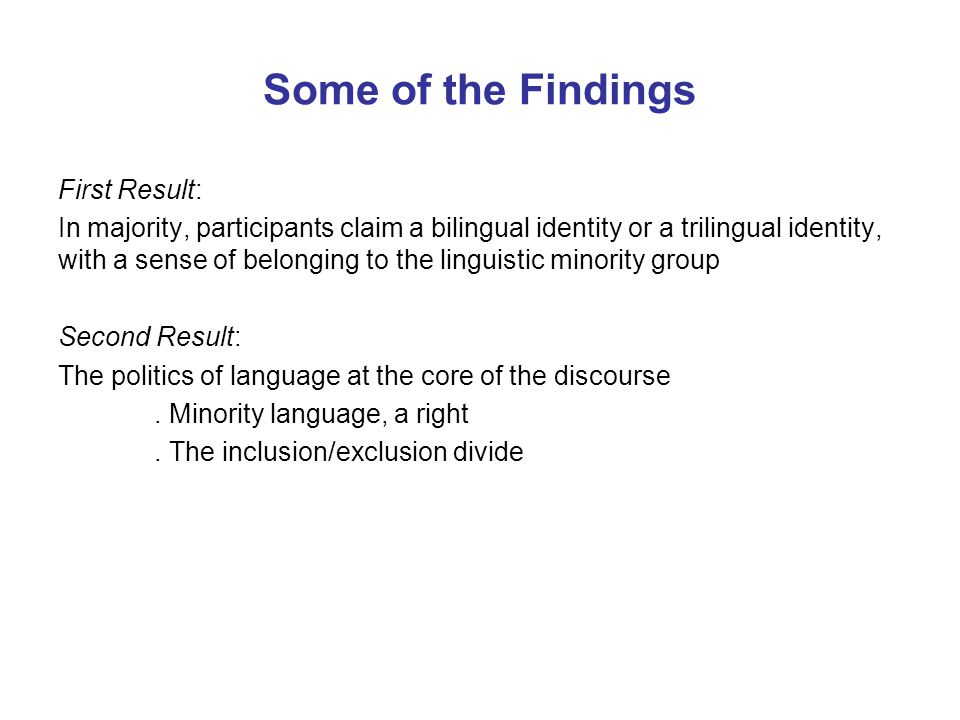 Some of the Findings First Result: In majority, participants claim a bilingual identity or a trilingual identity, with a sense of belonging to the linguistic minority group Second Result: The politics of language at the core of the discourse.