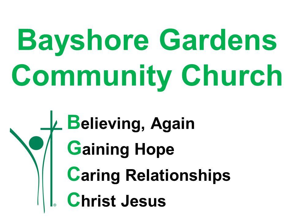 Bayshore Gardens Community Church B elieving, Again G aining Hope C aring Relationships C hrist Jesus