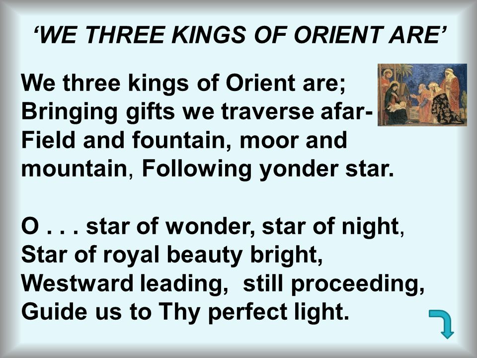 'WE THREE KINGS OF ORIENT ARE' We three kings of Orient are; Bringing gifts we traverse afar- Field and fountain, moor and mountain, Following yonder