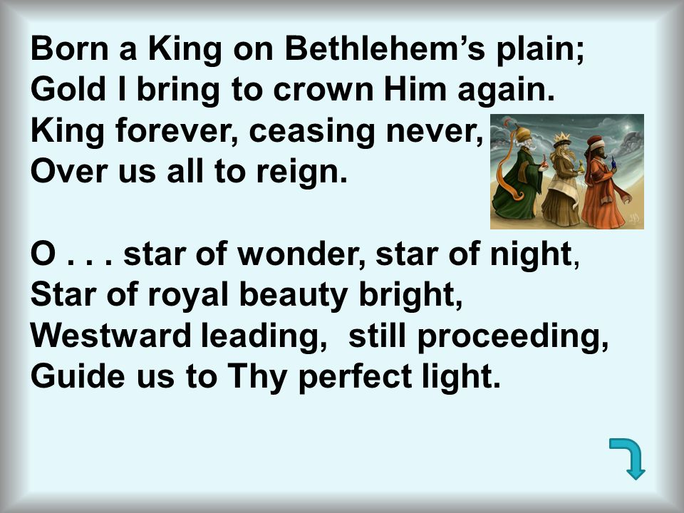 Born a King on Bethlehem's plain; Gold I bring to crown Him again. King forever, ceasing never, Over us all to reign. O... star of wonder, star of nig
