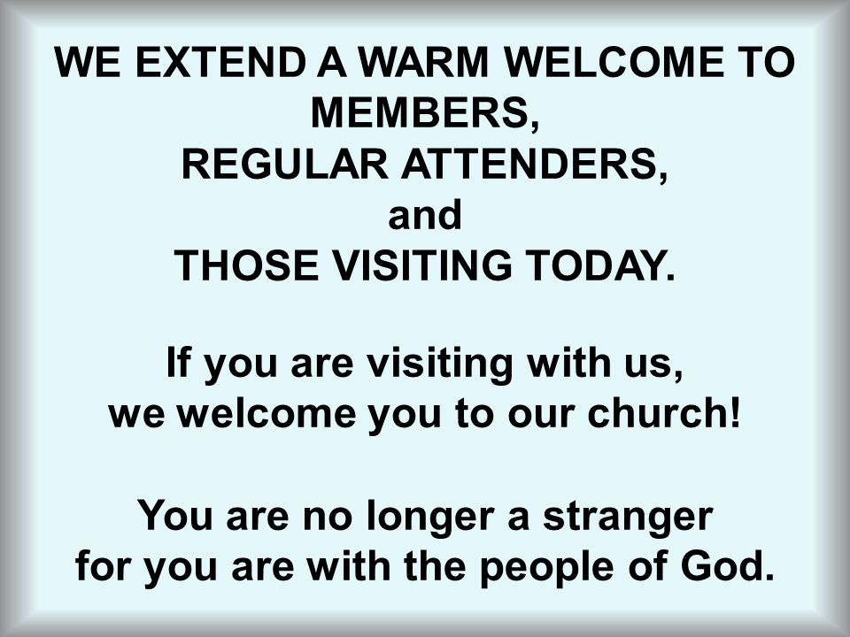 WE EXTEND A WARM WELCOME TO MEMBERS, REGULAR ATTENDERS, and THOSE VISITING TODAY. If you are visiting with us, we welcome you to our church! You are n