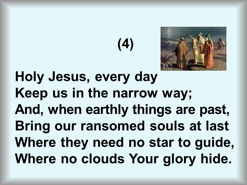 (4) Holy Jesus, every day Keep us in the narrow way; And, when earthly things are past, Bring our ransomed souls at last Where they need no star to gu