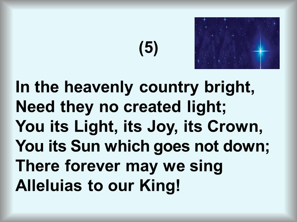 (5) In the heavenly country bright, Need they no created light; You its Light, its Joy, its Crown, You its Sun which goes not down; There forever may