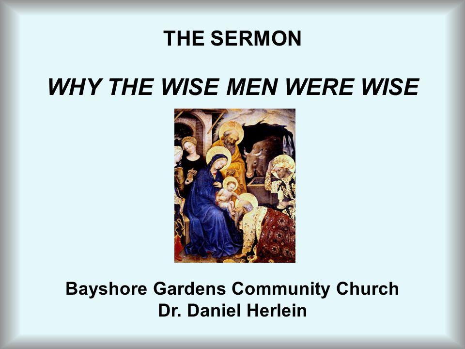 THE SERMON WHY THE WISE MEN WERE WISE Bayshore Gardens Community Church Dr. Daniel Herlein