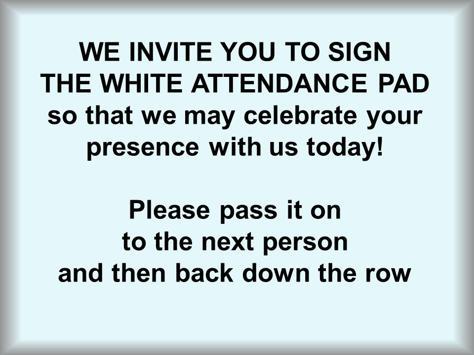 WE INVITE YOU TO SIGN THE WHITE ATTENDANCE PAD so that we may celebrate your presence with us today! Please pass it on to the next person and then bac