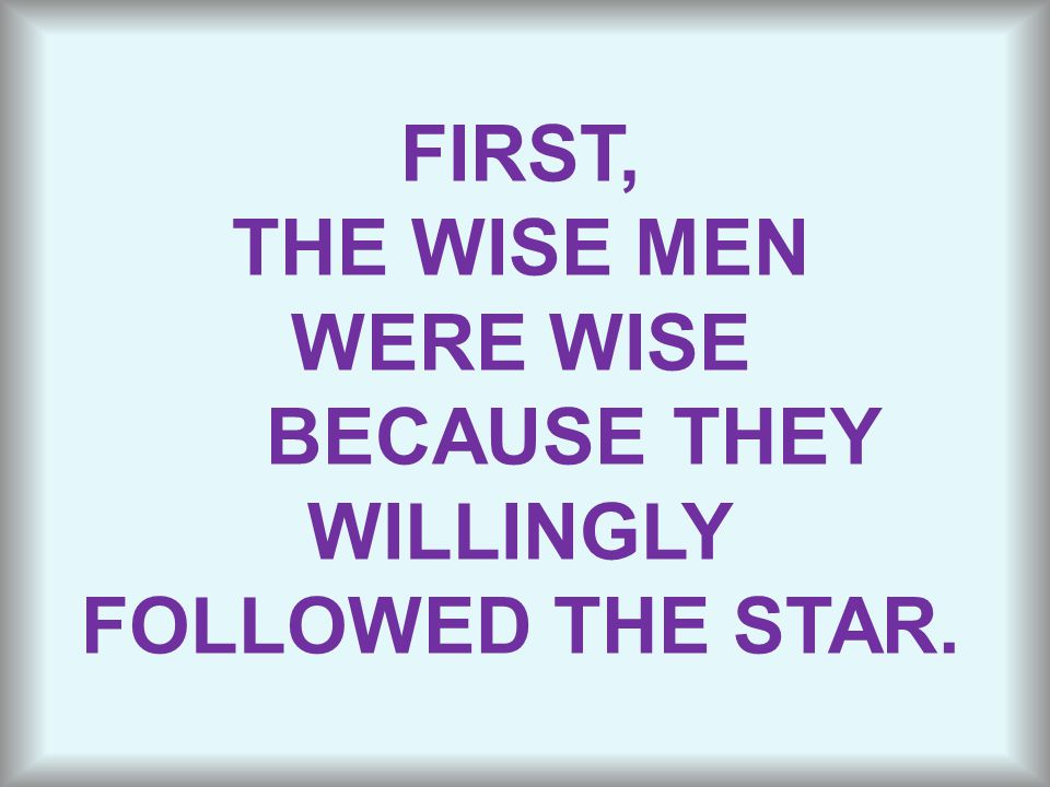 FIRST, THE WISE MEN WERE WISE BECAUSE THEY WILLINGLY FOLLOWED THE STAR.