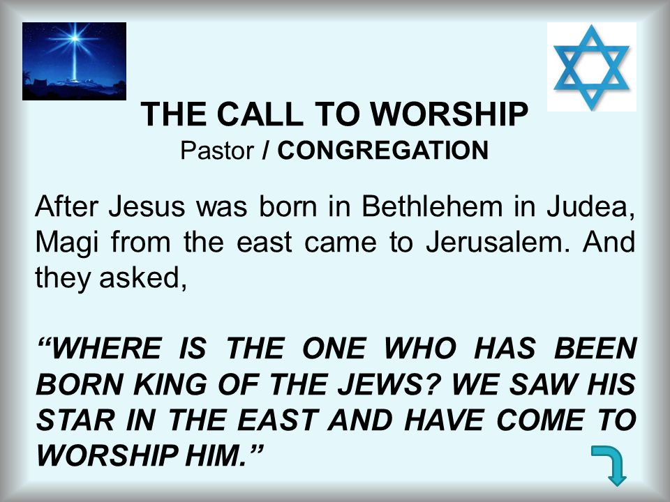 """THE CALL TO WORSHIP Pastor / CONGREGATION After Jesus was born in Bethlehem in Judea, Magi from the east came to Jerusalem. And they asked, """"WHERE IS"""