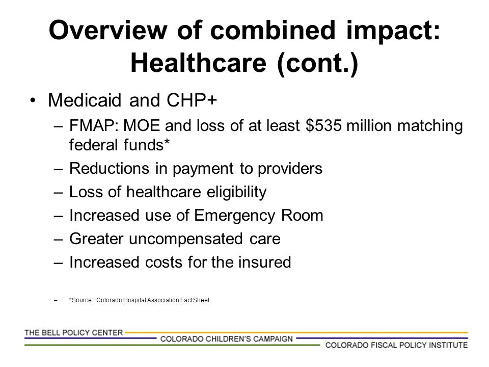 Overview of combined impact: Healthcare (cont.) Medicaid and CHP+ –FMAP: MOE and loss of at least $535 million matching federal funds* –Reductions in
