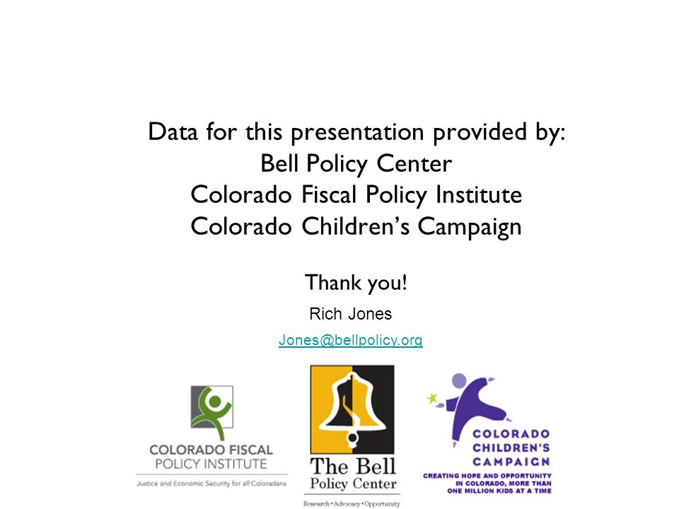 Data for this presentation provided by: Bell Policy Center Colorado Fiscal Policy Institute Colorado Children's Campaign Thank you! Rich Jones Jones@b