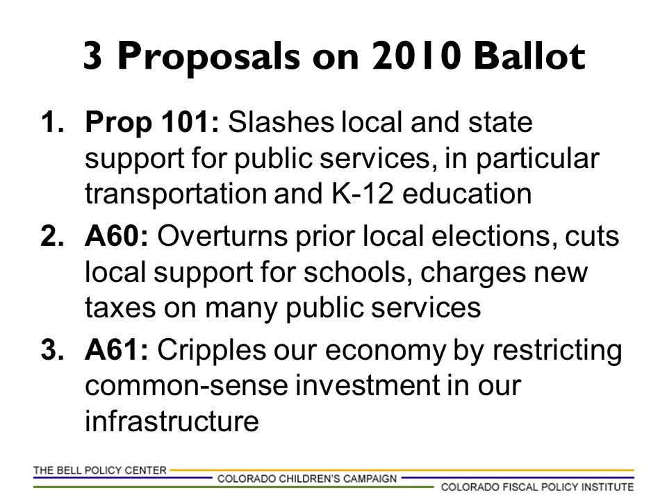 Proposition 101 1.State income tax Cut to 4.5% immediately -.1% reductions to 3.5% 2.Motor Vehicle taxes and fees Specific Ownership Taxes on vehicles reduced over four years to $2/new and $1/used (1919 levels) License fees go to $10 flat rate Eliminates state and local taxes on vehicle rentals and leases If you buy a car over four years exempts first $10k on vehicle values from state and local sales tax 3.Telecommunications fees All state and local telecommunications charges eliminated except for 911