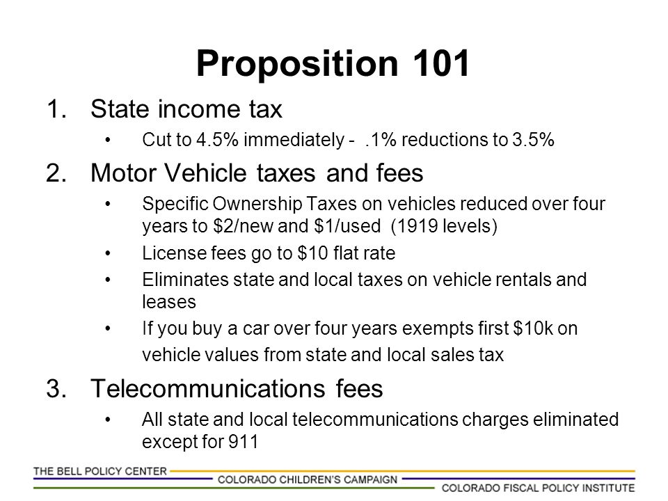 Proposition 101 1.State income tax Cut to 4.5% immediately -.1% reductions to 3.5% 2.Motor Vehicle taxes and fees Specific Ownership Taxes on vehicles