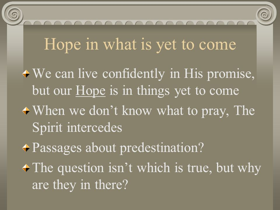 Hope in what is yet to come We can live confidently in His promise, but our Hope is in things yet to come When we don't know what to pray, The Spirit intercedes Passages about predestination.