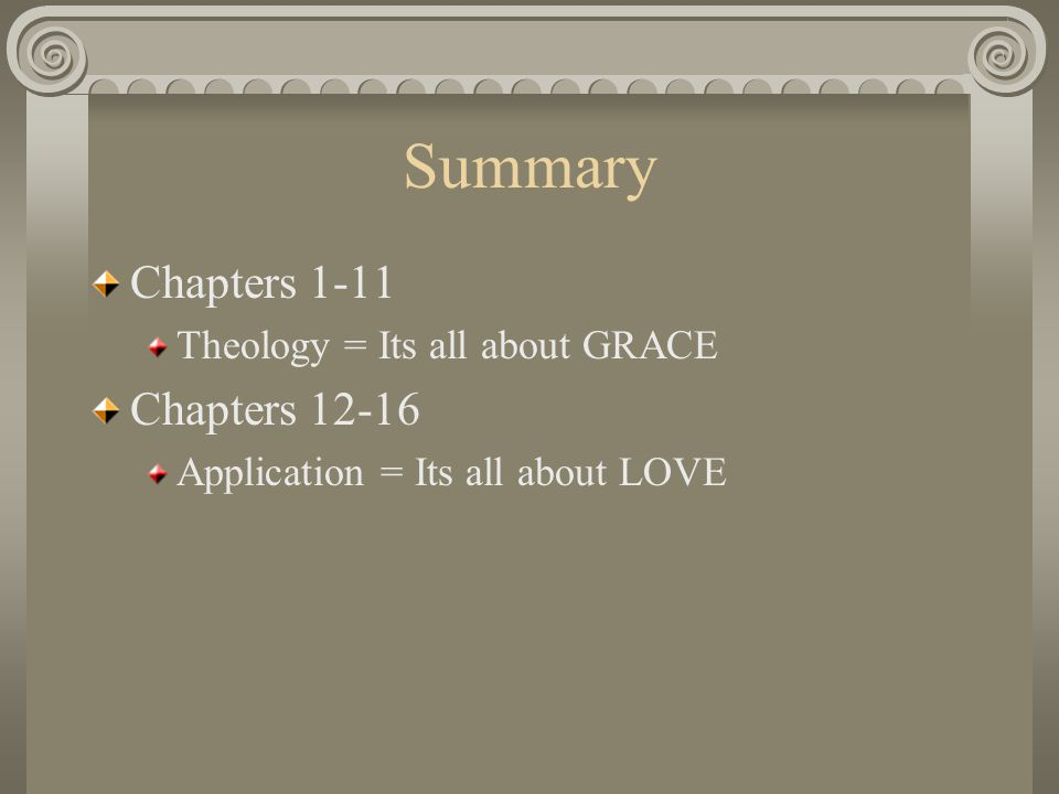 Summary Chapters 1-11 Theology = Its all about GRACE Chapters 12-16 Application = Its all about LOVE