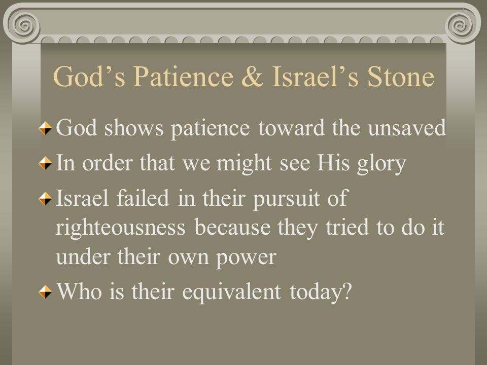 God's Patience & Israel's Stone God shows patience toward the unsaved In order that we might see His glory Israel failed in their pursuit of righteousness because they tried to do it under their own power Who is their equivalent today