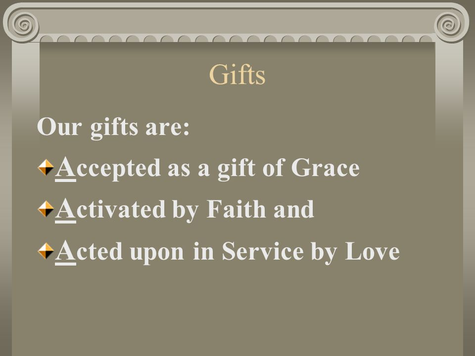 Gifts Our gifts are: A ccepted as a gift of Grace A ctivated by Faith and A cted upon in Service by Love