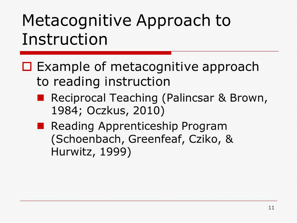 Metacognitive Approach to Instruction  Example of metacognitive approach to reading instruction Reciprocal Teaching (Palincsar & Brown, 1984; Oczkus, 2010) Reading Apprenticeship Program (Schoenbach, Greenfeaf, Cziko, & Hurwitz, 1999) 11
