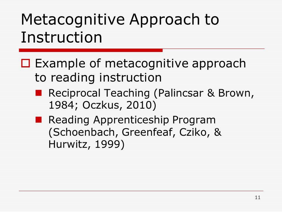 Metacognitive Approach to Instruction  Example of metacognitive approach to reading instruction Reciprocal Teaching (Palincsar & Brown, 1984; Oczkus, 2010) Reading Apprenticeship Program (Schoenbach, Greenfeaf, Cziko, & Hurwitz, 1999) 11