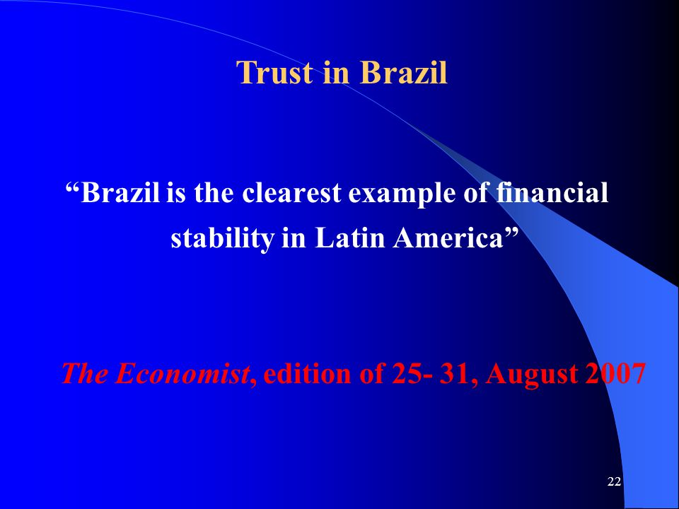 22 Brazil is the clearest example of financial stability in Latin America The Economist, edition of 25- 31, August 2007 Trust in Brazil