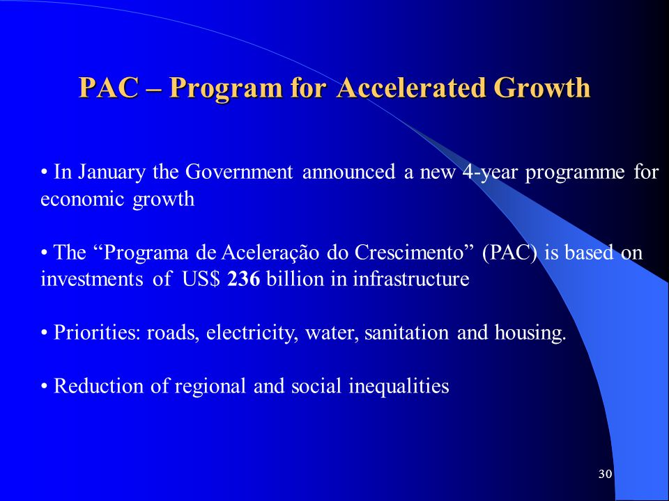 30 PAC – Program for Accelerated Growth In January the Government announced a new 4-year programme for economic growth The Programa de Aceleração do Crescimento (PAC) is based on investments of US$ 236 billion in infrastructure Priorities: roads, electricity, water, sanitation and housing.