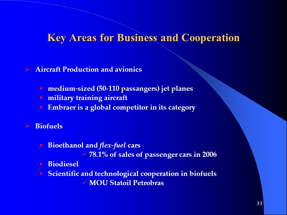 31 Key Areas for Business and Cooperation  Aircraft Production and avionics medium-sized (50-110 passangers) jet planes military training aircraft Embraer is a global competitor in its category  Biofuels Bioethanol and flex-fuel cars 78.1% of sales of passenger cars in 2006 Biodiesel Scientific and technological cooperation in biofuels MOU Statoil Petrobras
