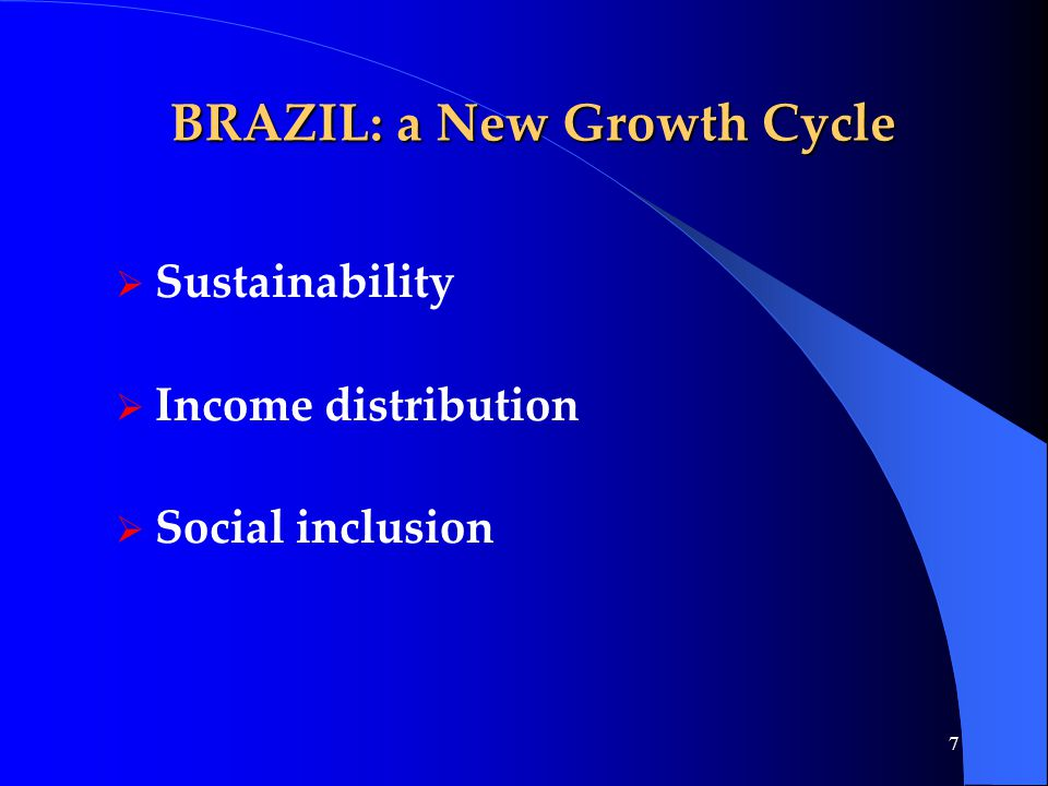 7 BRAZIL: a New Growth Cycle  Sustainability  Income distribution  Social inclusion
